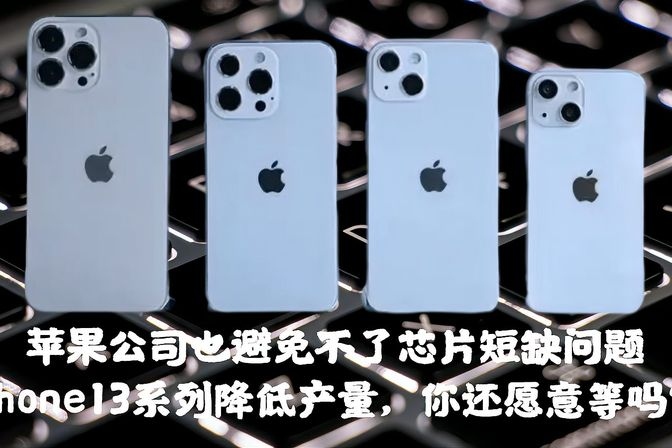 苹果公司也避免不了芯片短缺问题,iPhone13系列降低产量