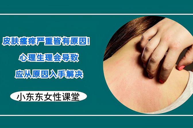 皮肤瘙痒严重皆有原因!医生:心理生理会导致,应从原因入手解决