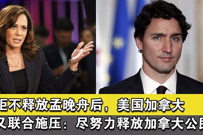 拒不释放孟晚舟后,美国加拿大又联合施压:尽努力释放加拿大公民
